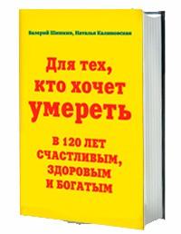 Валерий Шишкин, Наталья Калиновская. «Для тех, кто хочет умереть в 120 лет счастливым, здоровым и богатым»